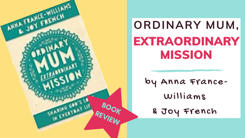 Ordinary Mum, Extraordinary Mission by Anna France-Williams and Joy French - book review by The Hope-Filled Family, UK Christian Parenting and Adoption blog.