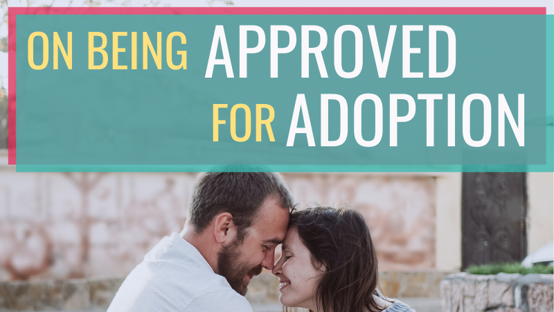 What does it feel like to be approved for adoption? Besides the excitement, there's a heck of a lot of uncertainty...