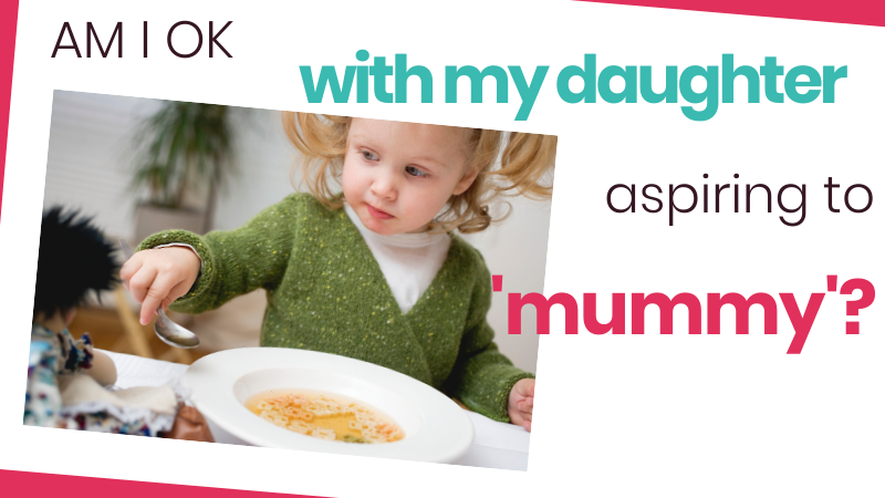 What if all my daughter wants to do in life is be a mummy? In other words - to be me? Can I really discourage her from pursuing what I've modelled to her?