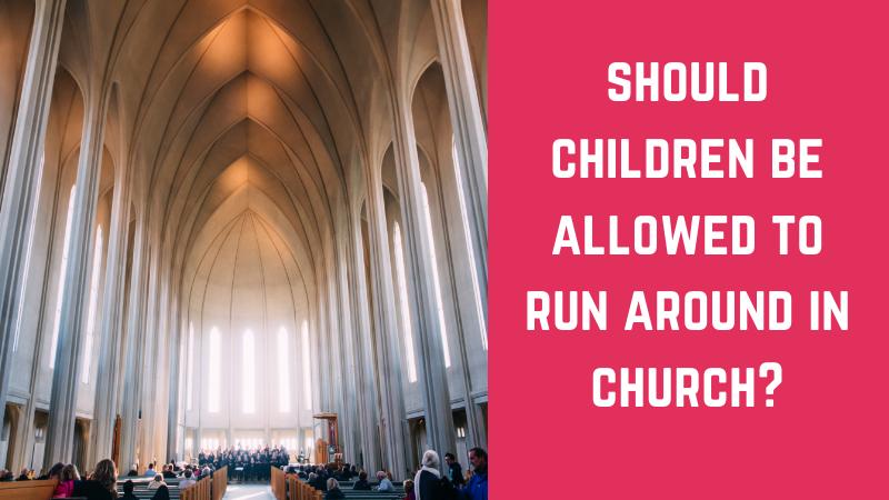 Should children be allowed to run around in church?