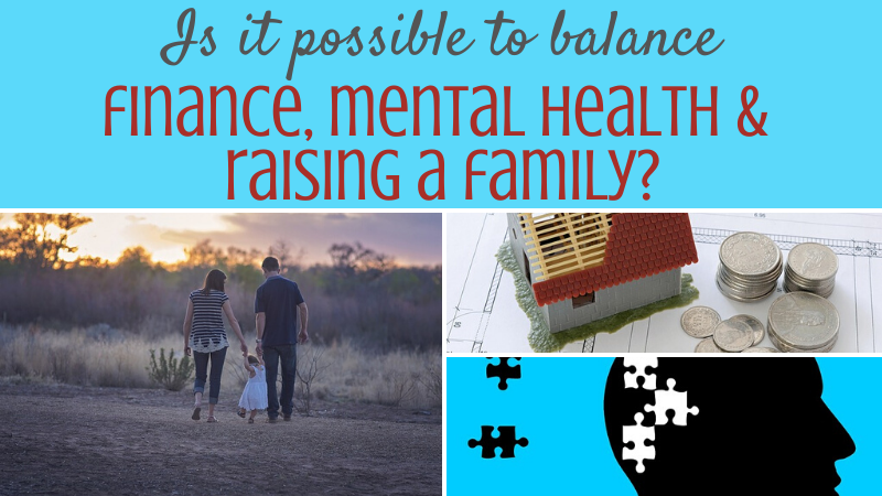 Balancing finances, mental health and raising a family - is it possible to do it?!