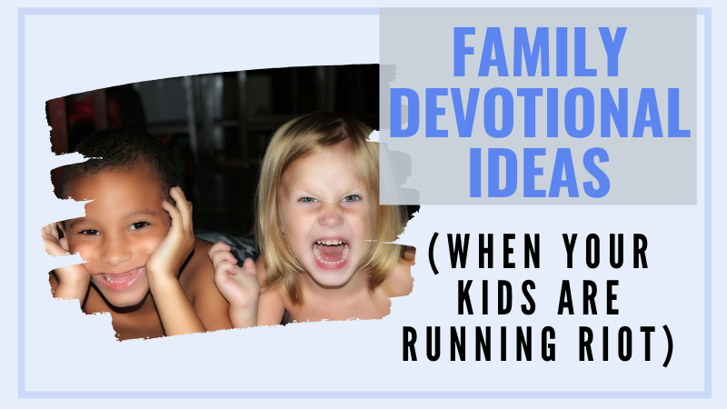 How to have great family bible time for kids when it's noisy and chaotic. The best family devotionals often happen in the chaos, and this post tells you why.