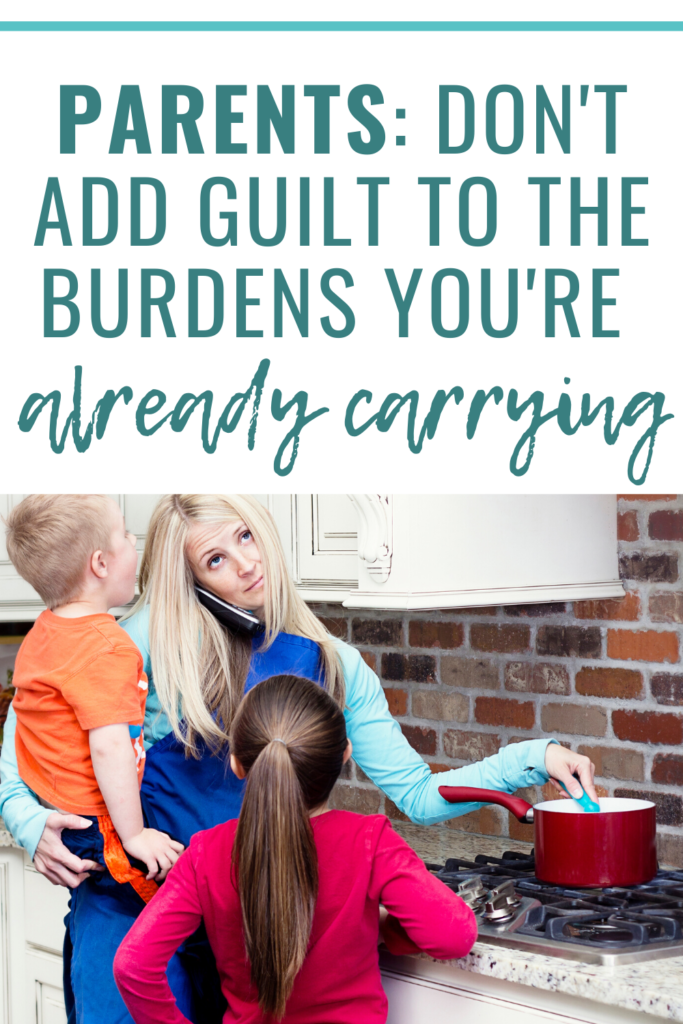 Parents - don't feel guilty. You're already carrying enough burdens!